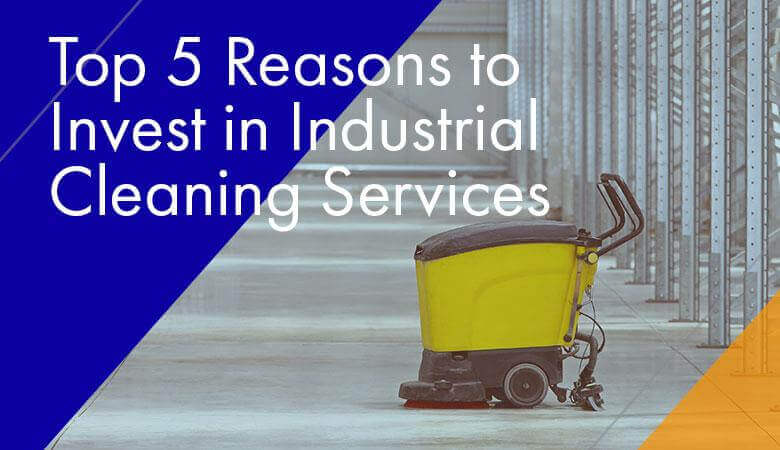 Top 5 Reasons to Invest in Industrial Cleaning Services