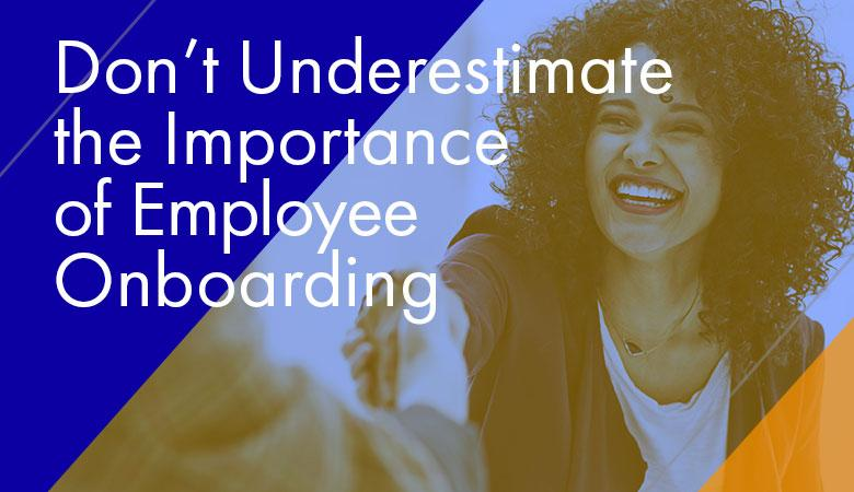 Don't Underestimate the Importance of Employee Onboarding